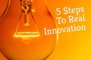 5 Steps To Real Innovation