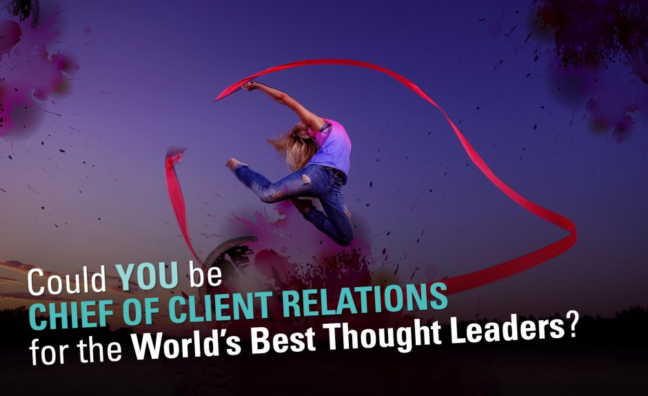 Could you be Chief of Client Relations for the World's Best Thought Leaders?
